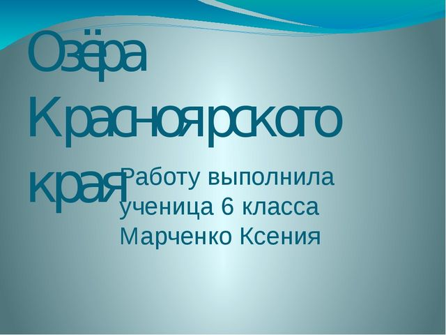 Озёра Красноярского края Работу выполнила ученица 6 класса Марченко Ксения