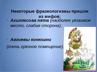 Некоторые фразеологизмы пришли из мифов: Ахиллесова пята(наиболее уязвимо