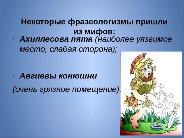 Некоторые фразеологизмы пришли из мифов: Ахиллесова пята(наиболее уязвимо...