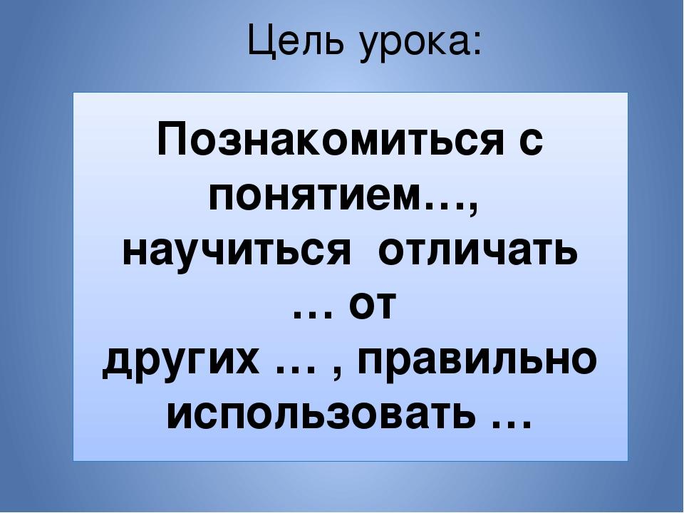 Цель урока: Познакомиться с понятием…, научиться отличать … от других … , пра...