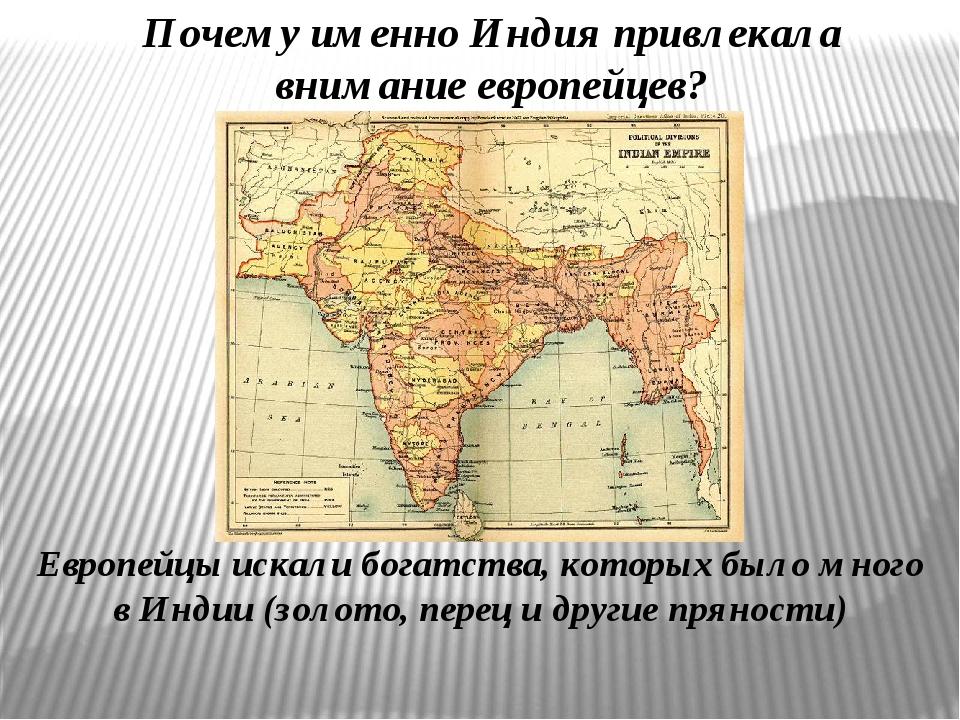 Почему именно Индия привлекала внимание европейцев? Европейцы искали богатств...