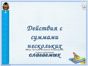 Действия с суммами нескольких слагаемых Автор : Полозова Валентина Александро