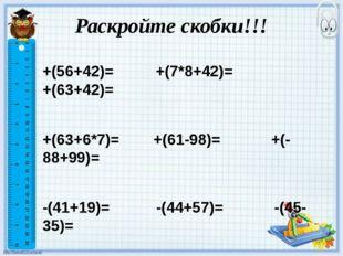 Раскройте скобки!!! +(56+42)= +(7*8+42)= +(63+42)= +(63+6*7)= +(61-98)= +(-88