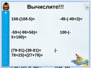 Вычислите!!! 108-(108-5)= -49-(-49+2)= -59+(-98+56)= 100-(-5+100)= (79-81)-(3