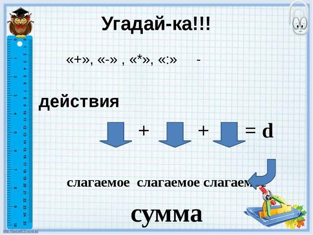 Угадай-ка!!! «+», «-» , «*», «:» - действия а + в + с = d слагаемое слагаемое...