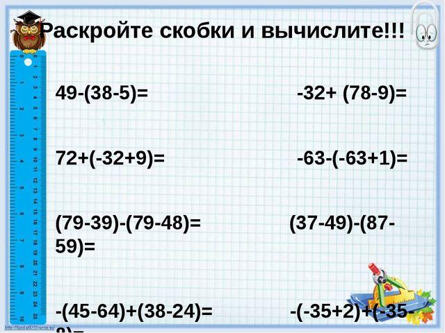 Раскройте скобки и вычислите!!! 49-(38-5)= -32+ (78-9)= 72+(-32+9)= -63-(-63+...