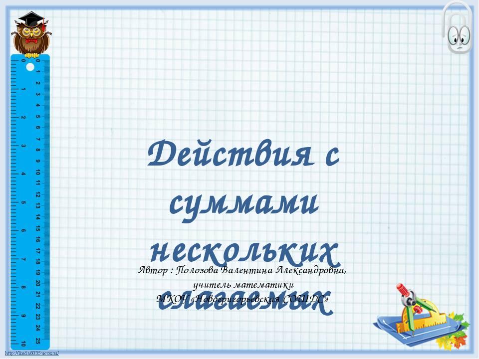 Действия с суммами нескольких слагаемых Автор : Полозова Валентина Александро...