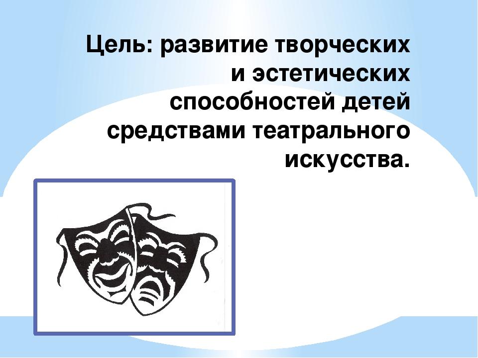 Цель: развитие творческих и эстетических способностей детей средствами театра...