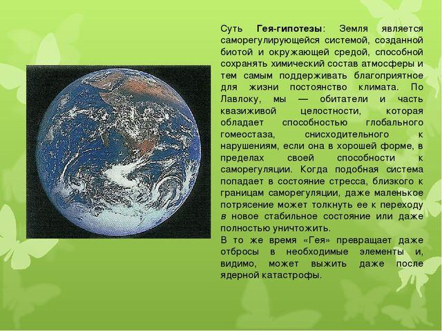 Суть Гея-гипотезы: Земля является саморегулирующейся системой, созданной биот...