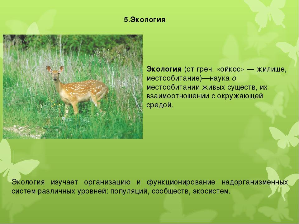 5.Экология Экология (от греч. «ойкос» — жилище, местообитание)—наука о местоо...
