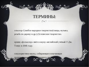 ТЕРМИНЫ: Фольклор-1)любое народное творчество(танцы, музыка, резьба по дереву