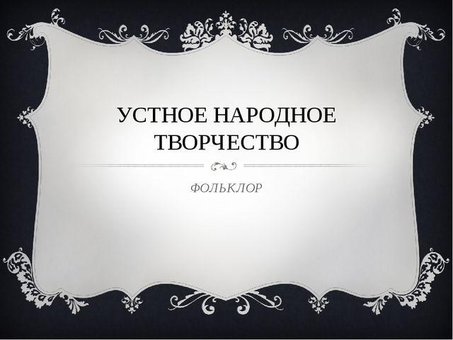УСТНОЕ НАРОДНОЕ ТВОРЧЕСТВО ФОЛЬКЛОР