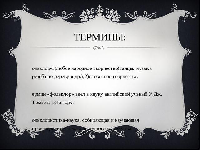 ТЕРМИНЫ: Фольклор-1)любое народное творчество(танцы, музыка, резьба по дереву...