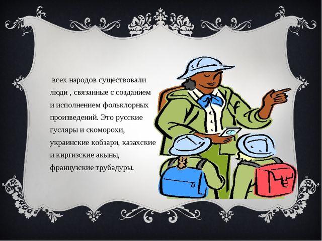 У всех народов существовали люди , связанные с созданием и исполнением фолькл...