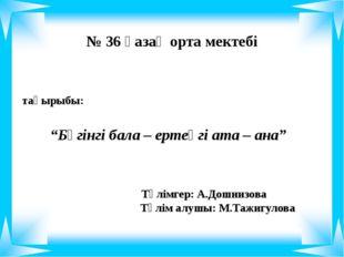 """тақырыбы: """"Бүгінгі бала – ертеңгі ата – ана"""" № 36 қазақ орта мектебі Тәлімге"""