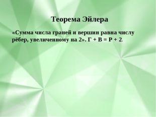 «Сумма числа граней и вершин равна числу рёбер, увеличенному на 2». Г + В =