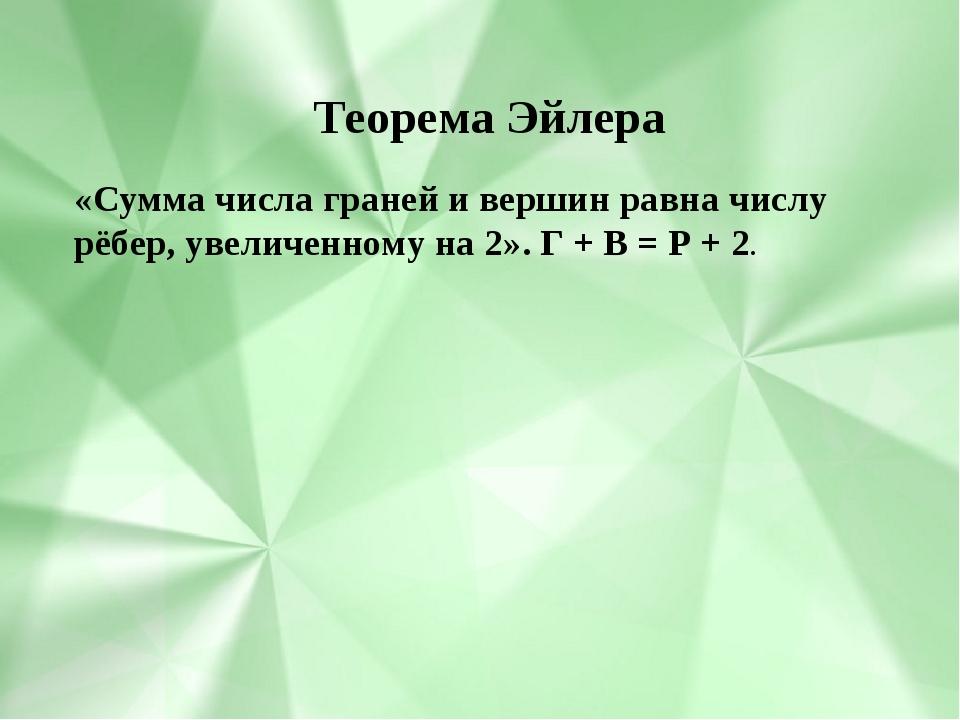 «Сумма числа граней и вершин равна числу рёбер, увеличенному на 2». Г + В =...