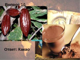 Вопрос 10. Ответ: Какао