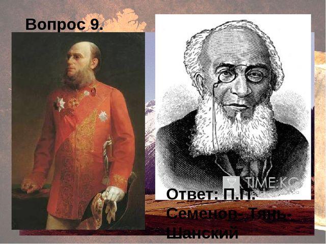 Вопрос 9. Ответ: П.П. Семенов- Тянь- Шанский