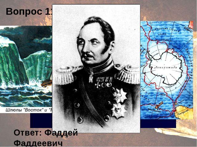 Вопрос 11. Ответ: Фаддей Фаддеевич Беллинсгаузен