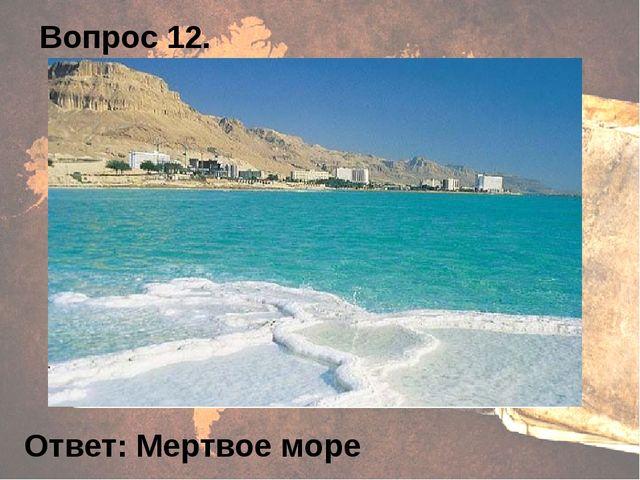 Вопрос 12. Ответ: Мертвое море
