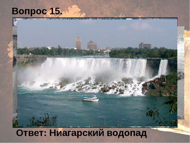 Вопрос 15. Ответ: Ниагарский водопад
