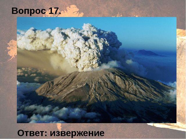 Вопрос 17. Ответ: извержение вулкана