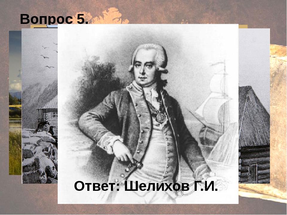 Вопрос 5. Ответ: Шелихов Г.И.