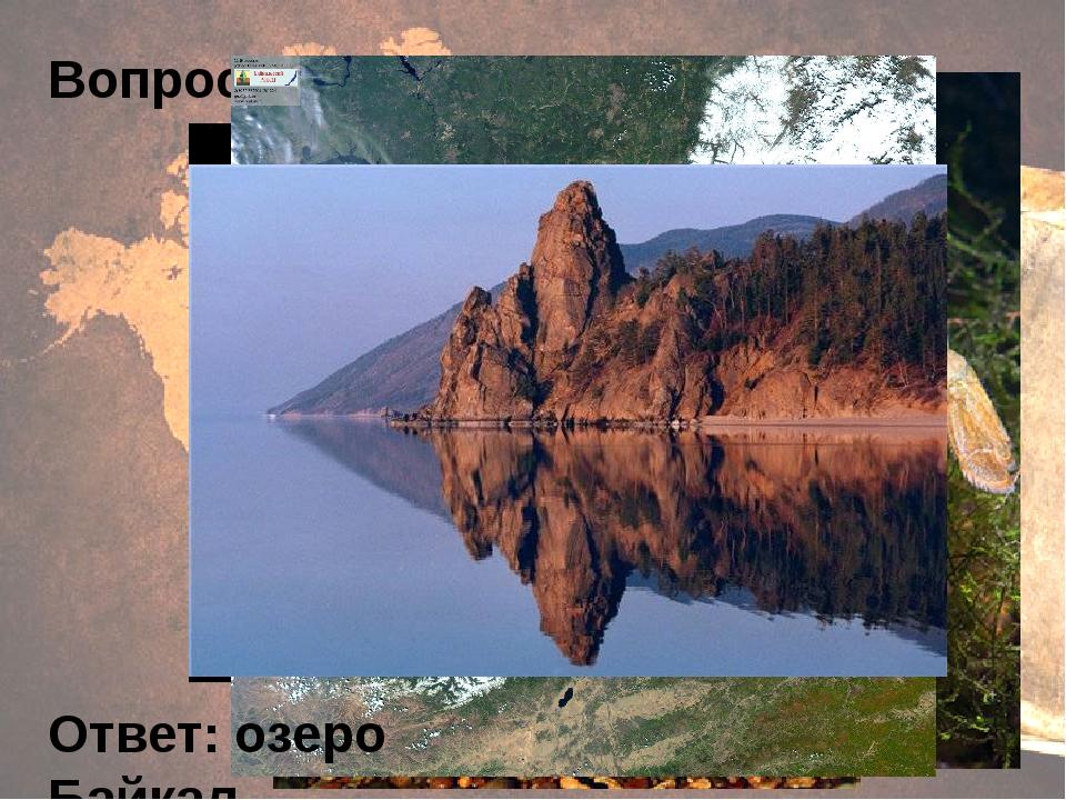 Вопрос 6. Ответ: озеро Байкал