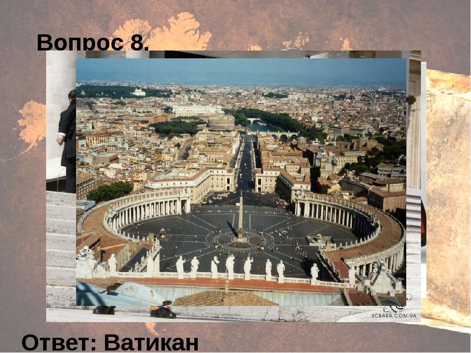 Вопрос 8. Ответ: Ватикан