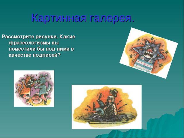 Картинная галерея. Рассмотрите рисунки. Какие фразеологизмы вы поместили бы п...