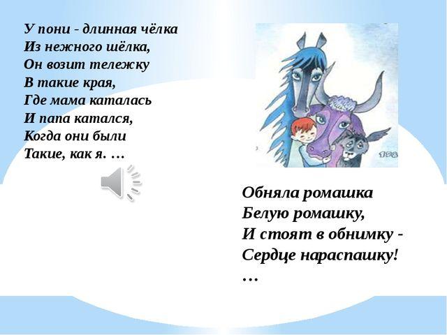 У пони - длинная чёлка Из нежного шёлка, Он возит тележку В такие края, Где м...