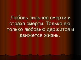 Любовь сильнее смерти и страха смерти. Только ею, только любовью держится и д