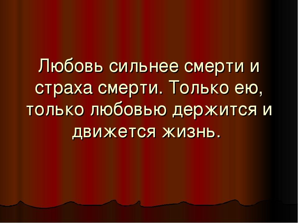 Любовь сильнее смерти и страха смерти. Только ею, только любовью держится и д...