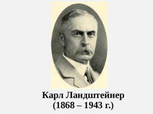 Карл Ландштейнер (1868 – 1943 г.)