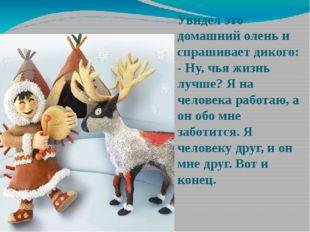 Увидел это домашний олень и спрашивает дикого: - Ну, чья жизнь лучше? Я на че