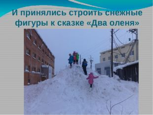 И принялись строить снежные фигуры к сказке «Два оленя»