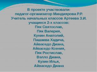 В проекте участвовали: педагог-организатор Миндиярова Р.Р. Учитель начальных