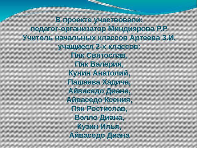 В проекте участвовали: педагог-организатор Миндиярова Р.Р. Учитель начальных...