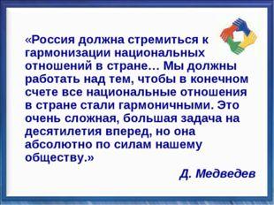 «Россия должна стремиться к гармонизации национальных отношений в стране… Мы