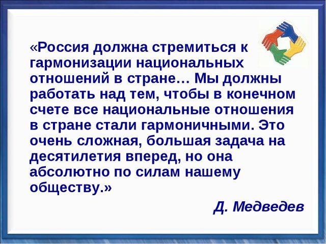 «Россия должна стремиться к гармонизации национальных отношений в стране… Мы...
