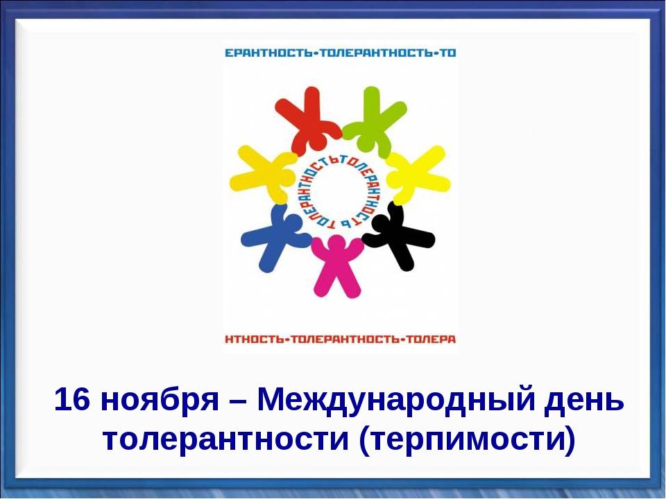 16 ноября – Международный день толерантности (терпимости)