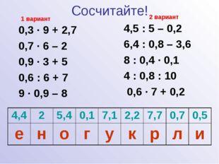 Сосчитайте! 0,3 · 9 + 2,7 0,7 · 6 – 2 0,9 · 3 + 5 0,6 : 6 + 7 9 · 0,9 – 8 4,5