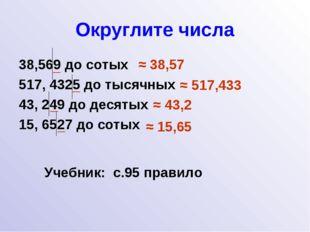 Округлите числа 38,569 до сотых 517, 4325 до тысячных 43, 249 до десятых 15,