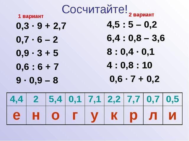 Сосчитайте! 0,3 · 9 + 2,7 0,7 · 6 – 2 0,9 · 3 + 5 0,6 : 6 + 7 9 · 0,9 – 8 4,5...