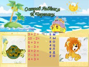 3 + 2 = 10 – 2= 6 + 3 = 5 – 3 = 4 + 2 = 7 – 3 = 4 + 3 = 5 М 7 Ы 8 О 4 Ц 9 Л 6