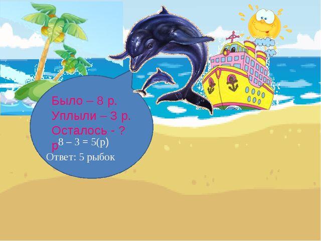 Было – 8 р. Уплыли – 3 р. Осталось - ? р 8 – 3 = 5(р) Ответ: 5 рыбок