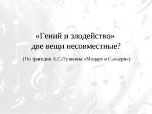 «Гений и злодейство» две вещи несовместные? (По трагедии А.С.Пушкина «Моцарт