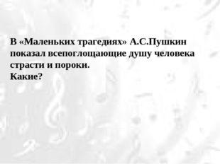 В «Маленьких трагедиях» А.С.Пушкин показал всепоглощающие душу человека страс