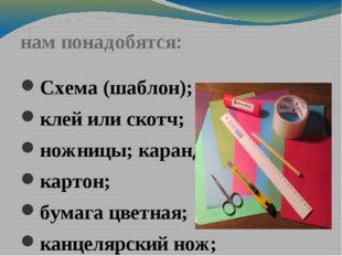нам понадобятся: Схема (шаблон); клей или скотч; ножницы; карандаш картон; б